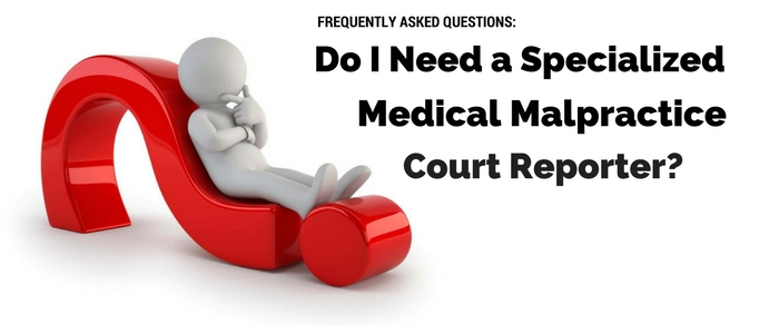 FAQ: Do I Need a Specialized Medical Malpractice Reporter?